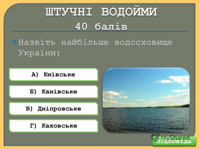 Назвіть найбільше водосховище України: Відповідь А) Київське В) Дніпровське Б) Канівське Г) Каховське