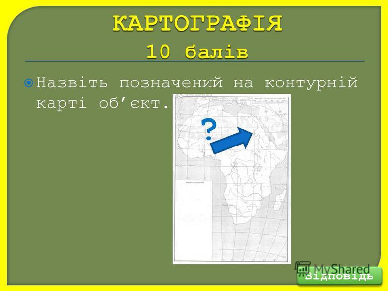 Назвіть позначений на контурній карті обєкт. Відповідь ?