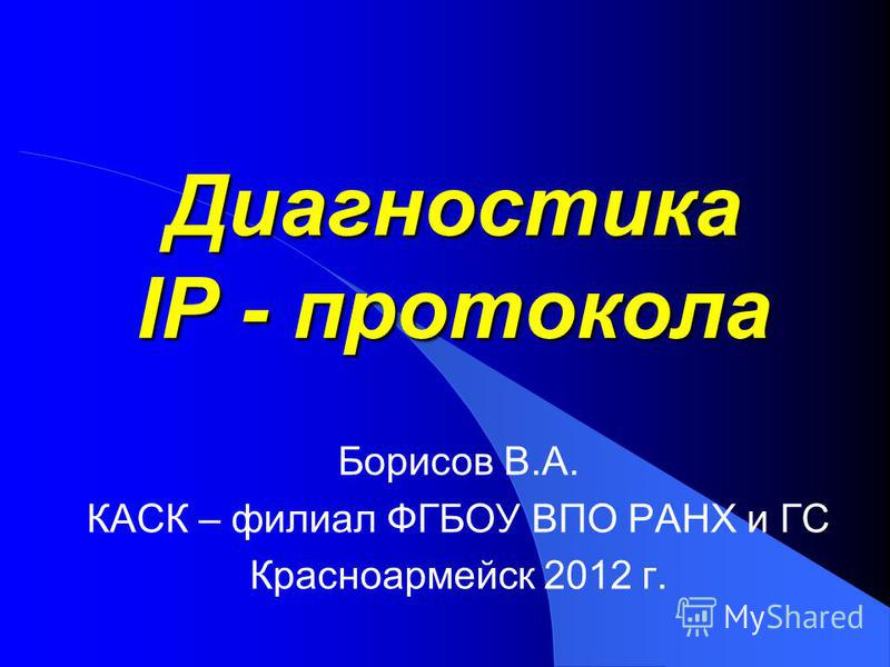 Диагностика IP - протокола Борисов В.А. КАСК – филиал ФГБОУ ВПО РАНХ и ГС Красноармейск 2012 г.