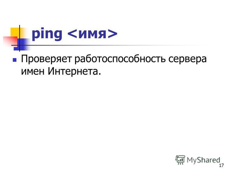 ping Проверяет работоспособность сервера имен Интернета. 17