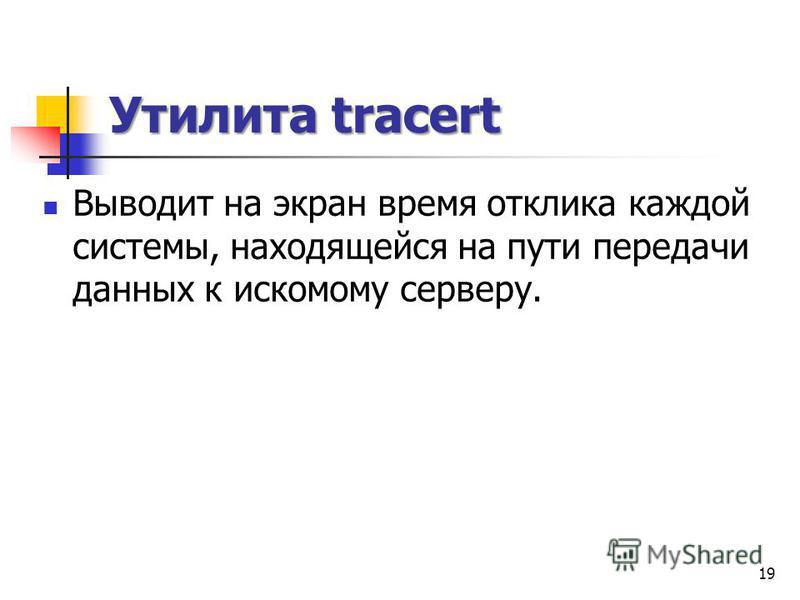 Утилита tracert Выводит на экран время отклика каждой системы, находящейся на пути передачи данных к искомому серверу. 19