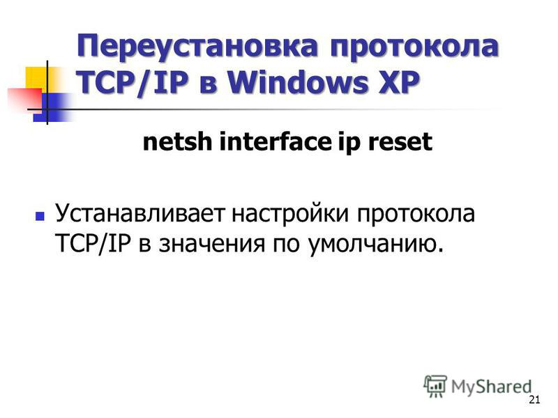 Переустановка протокола TCP/IP в Windows XP netsh interface ip reset Устанавливает настройки протокола TCP/IP в значения по умолчанию. 21