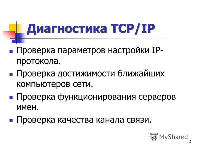 Диагностика TCP/IP Диагностика TCP/IP Проверка параметров настройки IP- протокола. Проверка достижимости ближайших компьютеров сети. Проверка функционирования серверов имен. Проверка качества канала связи. 3