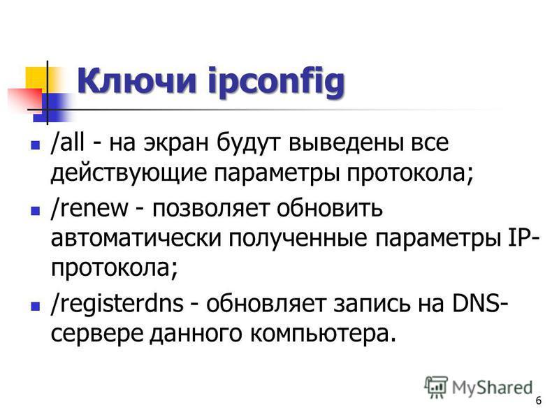 Ключи ipconfig /all - на экран будут выведены все действующие параметры протокола; /renew - позволяет обновить автоматически полученные параметры IP- протокола; /registerdns - обновляет запись на DNS- сервере данного компьютера. 6