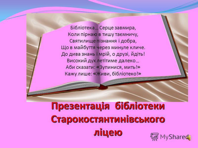 Бібліотека … Серце завмира, Коли пірнаю в тишу таємничу, Святилище пізнання і добра, Що в майбуття через минуле кличе. До дива знань і мрій, о друзі, йдіть! Високий дух летітиме далеко … Аби сказати: « Зупинися, мить! » Кажу лише: « Живи, бібліотеко!