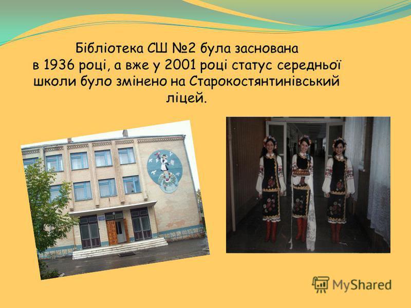Бібліотека СШ 2 була заснована в 1936 році, а вже у 2001 році статус середньої школи було змінено на Старокостянтинівський ліцей.