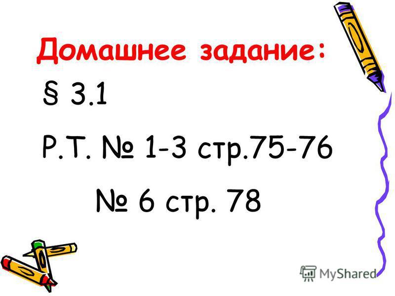 Домашнее задание: § 3.1 Р.Т. 1-3 стр.75-76 6 стр. 78