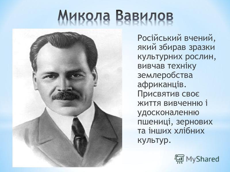 Російський вчений, який збирав зразки культурних рослин, вивчав техніку землеробства африканців. Присвятив своє життя вивченню і удосконаленню пшениці, зернових та інших хлібних культур.