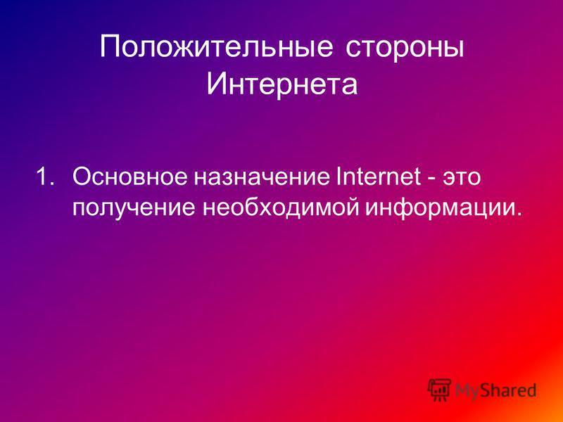 Положительные стороны Интернета 1. Основное назначение Internet - это получение необходимой информации.