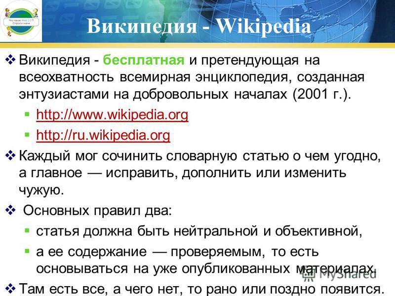 Википедия - Wikipedia Википедия - бесплатная и претендующая на всеохватность всемирная энциклопедия, созданная энтузиастами на добровольных началах (2001 г.). http://www.wikipedia.org http://www.wikipedia.org http://ru.wikipedia.org http://ru.wikiped