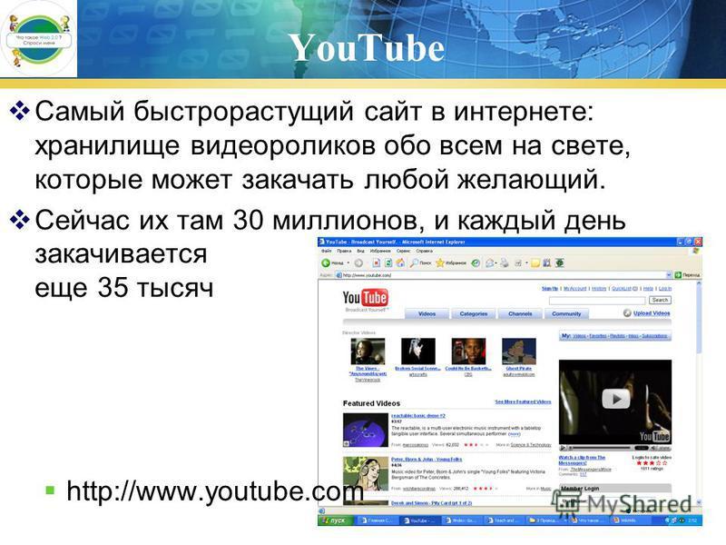 YouTube Самый быстрорастущий сайт в интернете: хранилище видеороликов обо всем на свете, которые может закачать любой желающий. Сейчас их там 30 миллионов, и каждый день закачивается еще 35 тысяч http://www.youtube.com