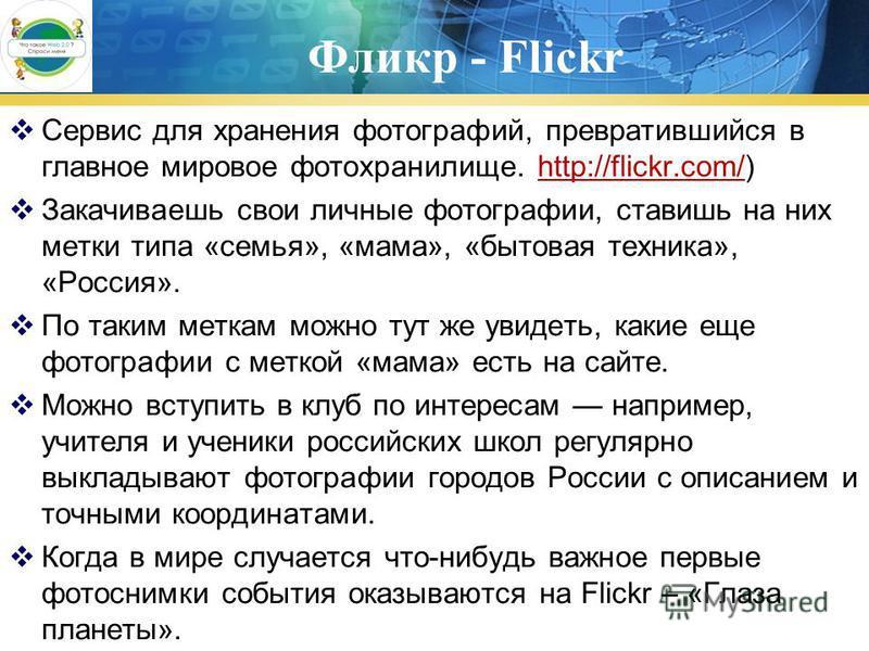 Фликр - Flickr Сервис для хранения фотографий, превратившийся в главное мировое фото хранилище. http://flickr.com/)http://flickr.com/ Закачиваешь свои личные фотографии, ставишь на них метки типа «семья», «мама», «бытовая техника», «Россия». По таким