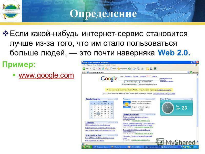 Определение Если какой-нибудь интернет-сервис становится лучше из-за того, что им стало пользоваться больше людей, это почти наверняка Web 2.0. Пример: www.google.com