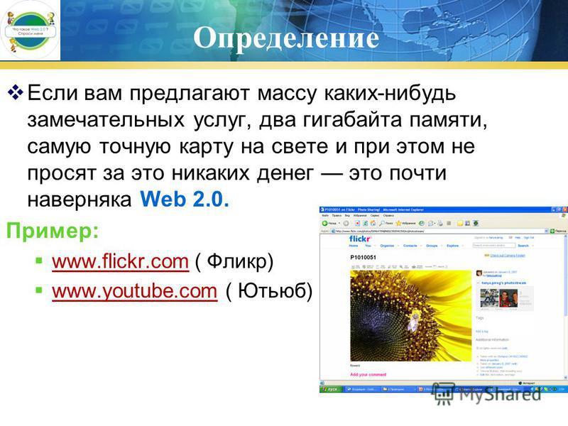Определение Если вам предлагают массу каких-нибудь замечательных услуг, два гигабайта памяти, самую точную карту на свете и при этом не просят за это никаких денег это почти наверняка Web 2.0. Пример: www.flickr.com ( Фликр) www.flickr.com www.youtub