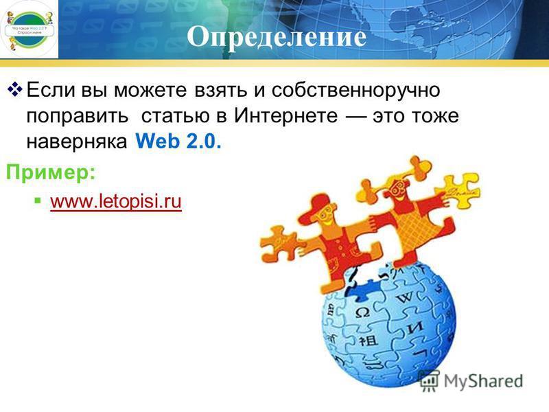 Определение Если вы можете взять и собственноручно поправить статью в Интернете это тоже наверняка Web 2.0. Пример: www.letopisi.ru