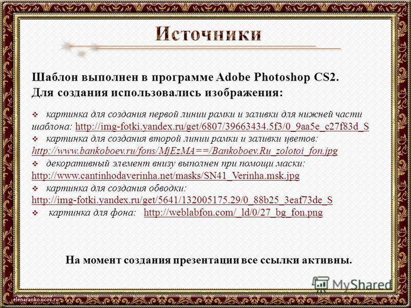 Шаблон выполнен в программе Adobe Photoshop CS2. Для создания использовались изображения: картинка для создания первой линии рамки и заливки для нижней части шаблона: http://img-fotki.yandex.ru/get/6807/39663434.5f3/0_9aa5e_c27f83d_Shttp://img-fotki.