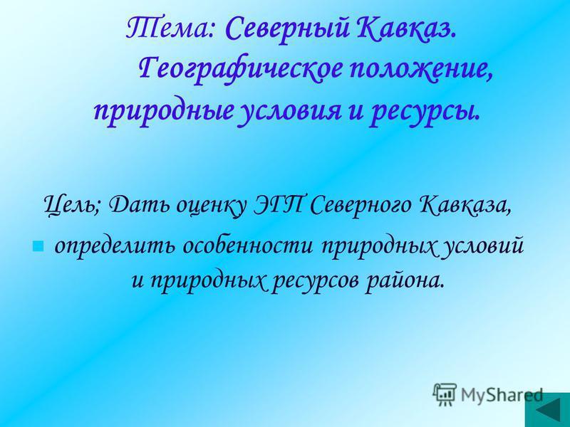 Тема: Северный Кавказ. Географическое положение, природные условия и ресурсы. Цель; Дать оценку ЭГП Северного Кавказа, определить особенности природных условий и природных ресурсов района.