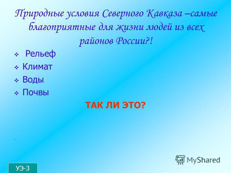 Природные условия Северного Кавказа –самые благоприятные для жизни людей из всех районов России?! Рельеф Климат Воды Почвы ТАК ЛИ ЭТО? УЭ-3