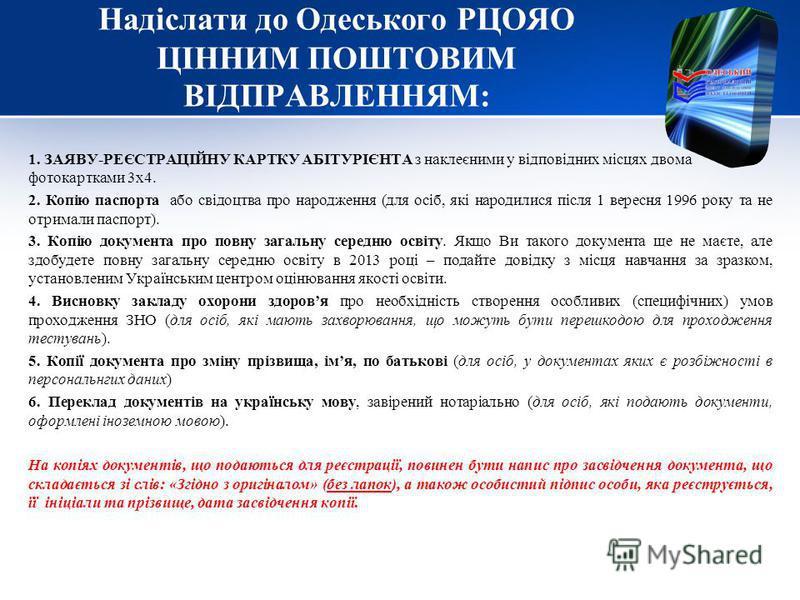 Надіслати до Одеського РЦОЯО ЦІННИМ ПОШТОВИМ ВІДПРАВЛЕННЯМ: 1. ЗАЯВУ-РЕЄСТРАЦІЙНУ КАРТКУ АБІТУРІЄНТА з наклеєними у відповідних місцях двома фотокартками 3х4. 2. Копію паспорта або свідоцтва про народження (для осіб, які народилися після 1 вересня 19
