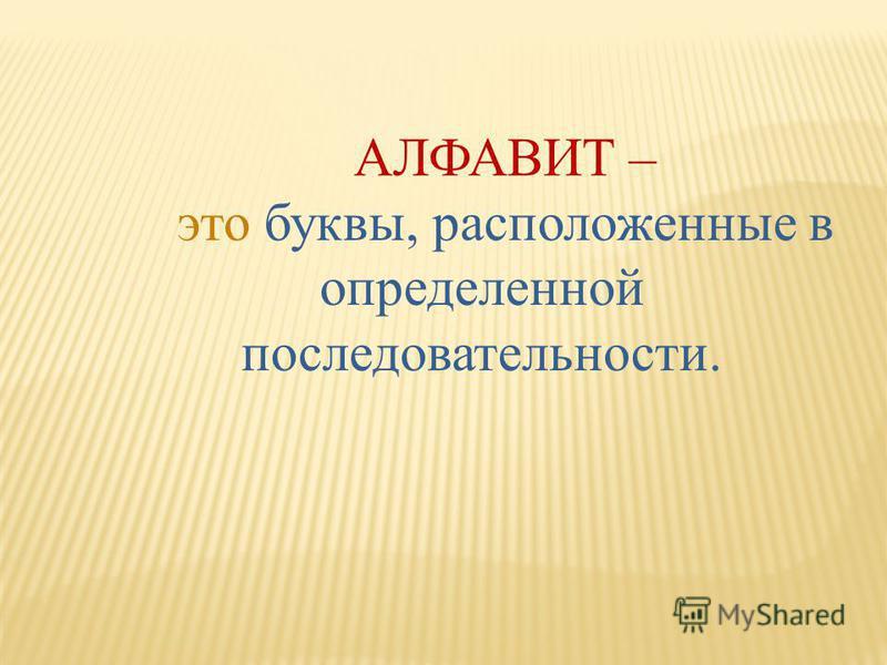 АЛФАВИТ – это буквы, расположенные в определенной последовательности.