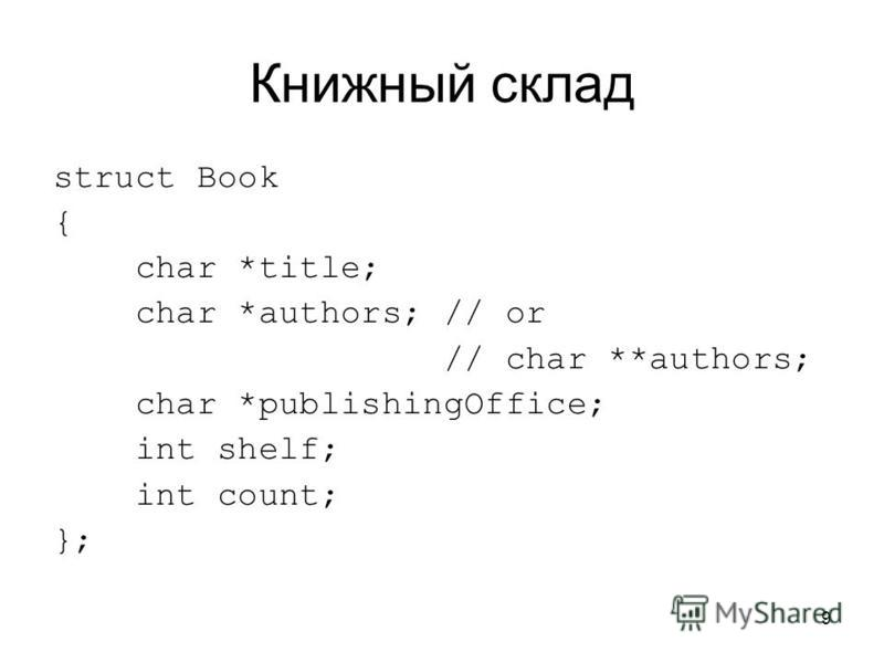 9 Книжный склад struct Book { char *title; char *authors; // or // char **authors; char *publishingOffice; int shelf; int count; };