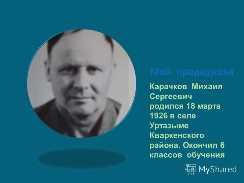 Мой прадедушка Карачков Михаил Сергеевич родился 18 марта 1926 в селе Уртазыме Кваркенского района. Окончил 6 классов обучения