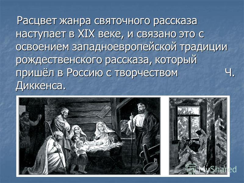 Расцвет жанра святочного рассказа наступает в ХIХ веке, и связано это с освоением западноевропейской традиции рождественского рассказа, который пришёл в Россию с творчеством Ч. Диккенса. Расцвет жанра святочного рассказа наступает в ХIХ веке, и связа