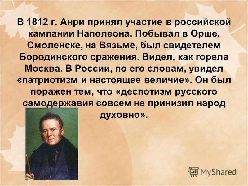 В 1812 г. Анри принял участие в российской кампании Наполеона. Побывал в Орше, Смоленске, на Вязьме, был свидетелем Бородинского сражения. Видел, как горела Москва. В России, по его словам, увидел «патриотизм и настоящее величие». Он был поражен тем,