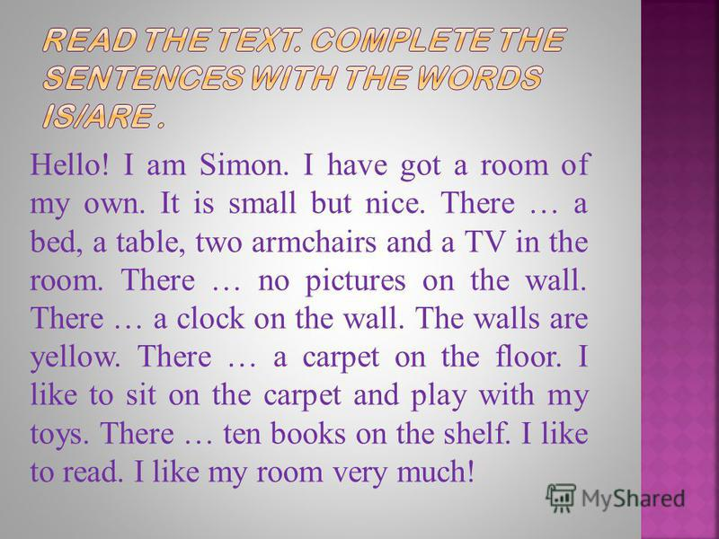 Hello! I am Simon. I have got a room of my own. It is small but nice. There … a bed, a table, two armchairs and a TV in the room. There … no pictures on the wall. There … a clock on the wall. The walls are yellow. There … a carpet on the floor. I lik