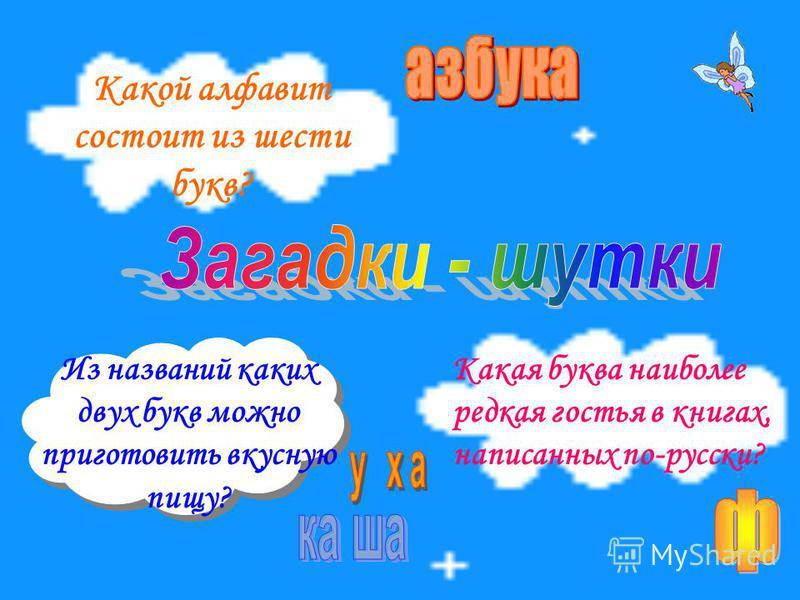 18 Какой алфавит состоит из шести букв? Какая буква наиболее редкая гостья в книгах, написанных по-русски? Из названий каких двух букв можно приготовить вкусную пищу?