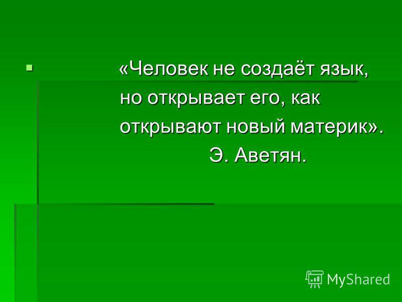 «Человек не создаёт язык, «Человек не создаёт язык, но открывает его, как но открывает его, как открывают новый материк». открывают новый материк». Э. Аветян. Э. Аветян.