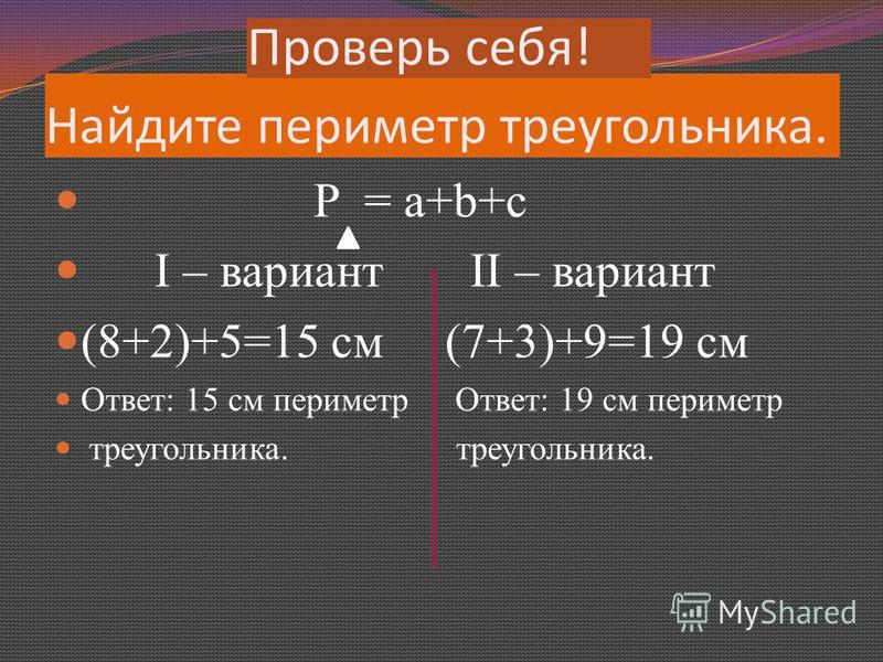 Найдите периметр треугольника. P = a+b+c Ι – вариант ΙΙ – вариант (8+2)+5=15 см (7+3)+9=19 см Ответ: 15 см периметр Ответ: 19 см периметр треугольника. треугольника. Проверь себя!