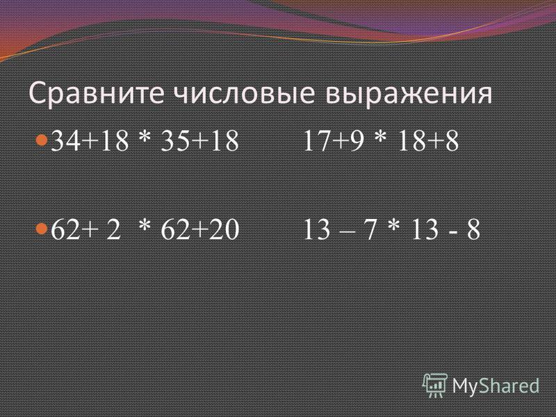 Сравните числовые выражения 34+18 * 35+18 17+9 * 18+8 62+ 2 * 62+20 13 – 7 * 13 - 8