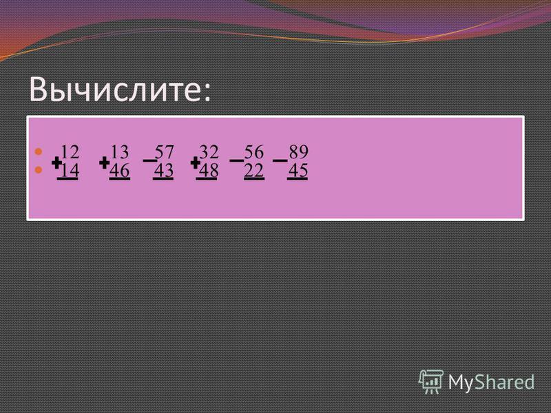 Вычислите: 12 13 57 32 56 89 14 46 43 48 22 45