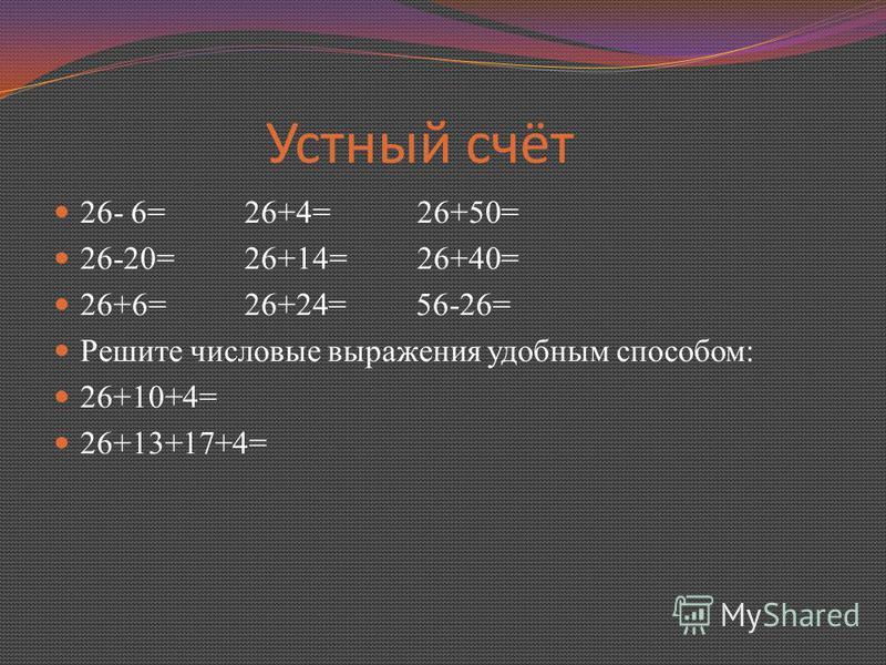 Устный счёт 26- 6= 26+4= 26+50= 26-20= 26+14= 26+40= 26+6= 26+24= 56-26= Решите числовые выражения удобным способом: 26+10+4= 26+13+17+4=