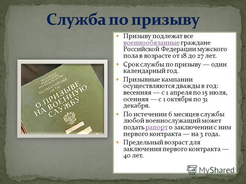 Призыву подлежат все военнообязанные граждане Российской Федерации мужского пола в возрасте от 18 до 27 лет. военнообязанные Срок службы по призыву один календарный год. Призывные кампании осуществляются дважды в год: весенняя с 1 апреля по 15 июля,