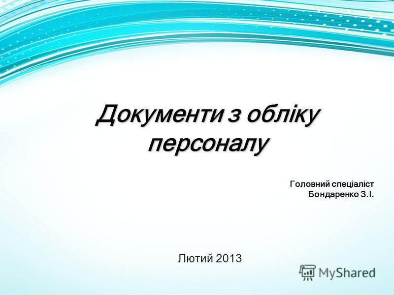 Документи з обліку персоналу Головний спеціаліст Бондаренко З.І. Лютий 2013