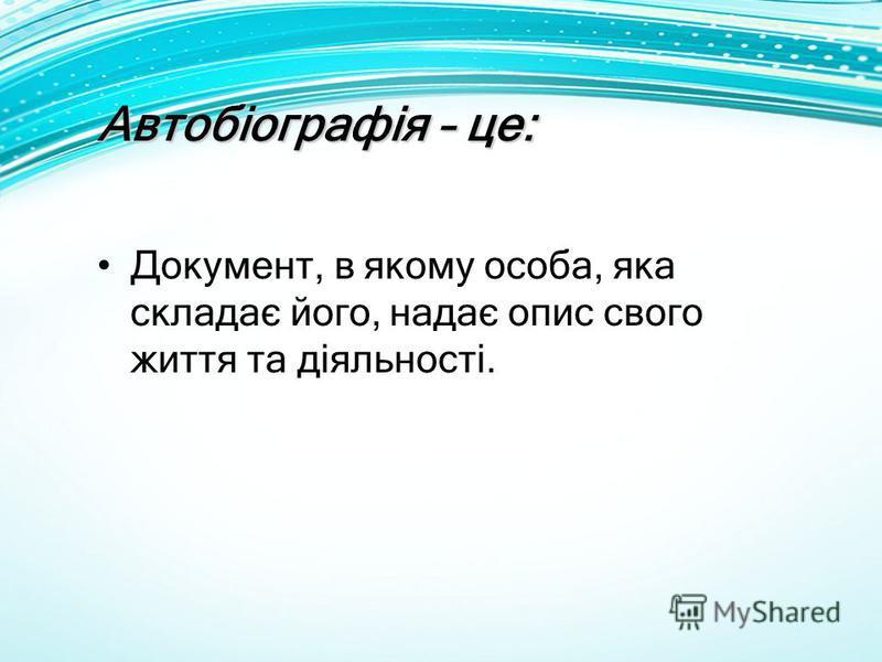 Автобіографія – це: Документ, в якому особа, яка складає його, надає опис свого життя та діяльності.
