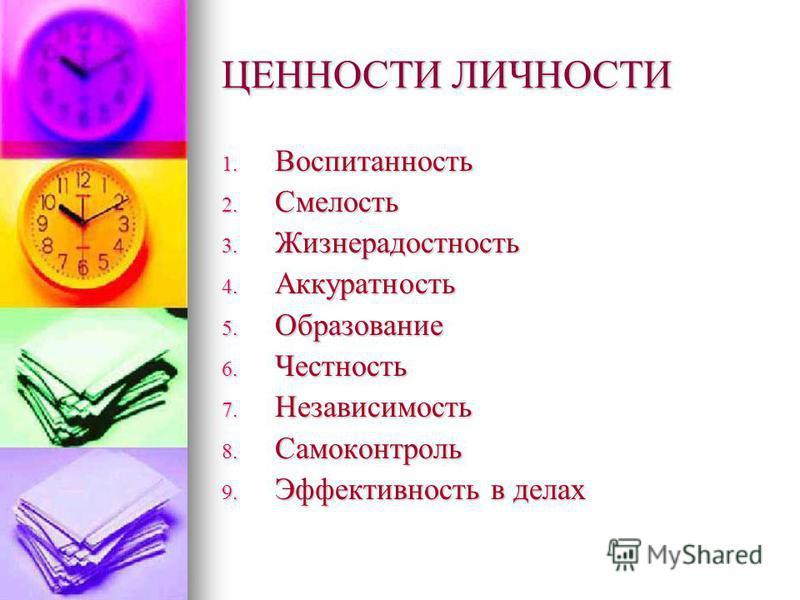 ЦЕННОСТИ ЛИЧНОСТИ 1. Воспитанность 2. Смелость 3. Жизнерадостность 4. Аккуратность 5. Образование 6. Честность 7. Независимость 8. Самоконтроль 9. Эффективность в делах