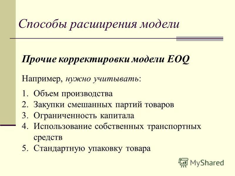 Способы расширения модели Прочие корректировки модели EOQ Например, нужно учитывать: 1. Объем производства 2. Закупки смешанных партий товаров 3. Ограниченность капитала 4. Использование собственных транспортных средств 5. Стандартную упаковку товара