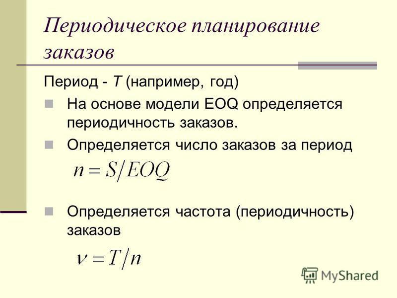 Периодическое планирование заказов Период - T (например, год) На основе модели EOQ определяется периодичность заказов. Определяется число заказов за период Определяется частота (периодичность) заказов