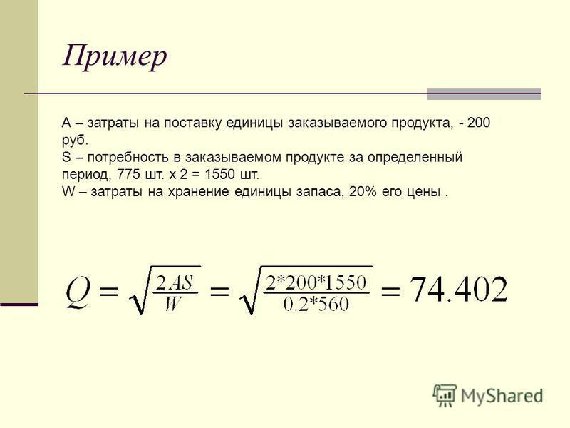 Пример А – затраты на поставку единицы заказываемого продукта, - 200 руб. S – потребность в заказываемом продукте за определенный период, 775 шт. х 2 = 1550 шт. W – затраты на хранение единицы запаса, 20% его цены.