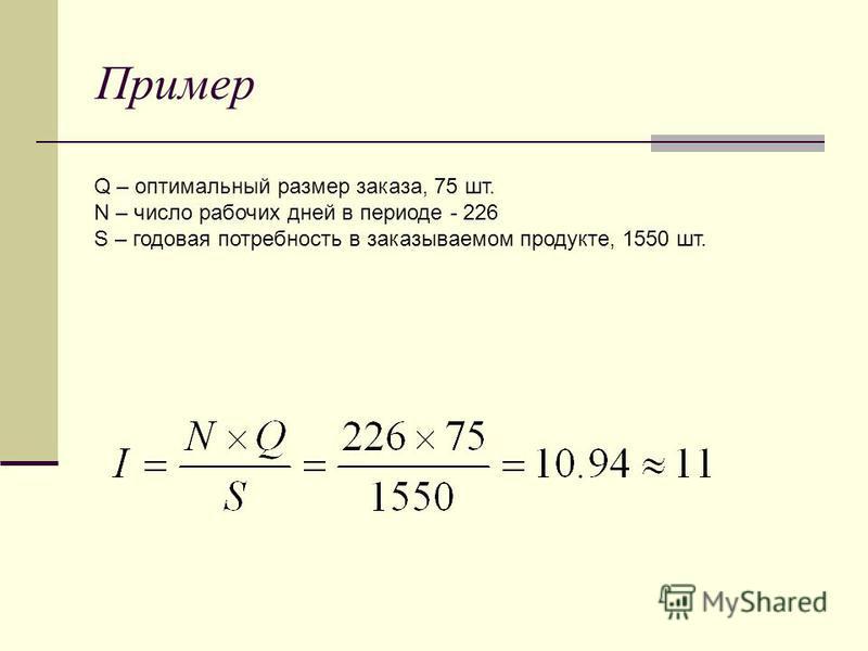Пример Q – оптимальный размер заказа, 75 шт. N – число рабочих дней в периоде - 226 S – годовая потребность в заказываемом продукте, 1550 шт.