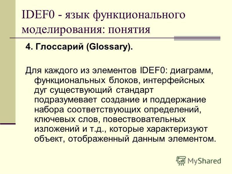 4. Глоссарий (Glossary). Для каждого из элементов IDEF0: диаграмм, функциональных блоков, интерфейсных дуг существующий стандарт подразумевает создание и поддержание набора соответствующих определений, ключевых слов, повествовательных изложений и т.д