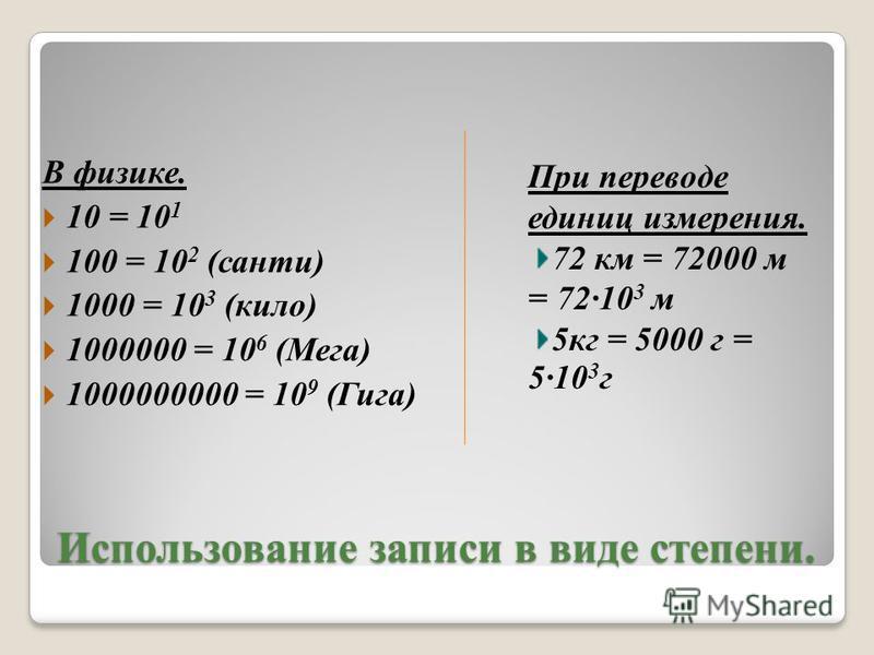 Использование записи в виде степени. В физике. 10 = 10 1 100 = 10 2 (санти) 1000 = 10 3 (кило) 1000000 = 10 6 (Мега) 1000000000 = 10 9 (Гига) При переводе единиц измерения. 72 км = 72000 м = 7210 3 м 5 кг = 5000 г = 510 3 г
