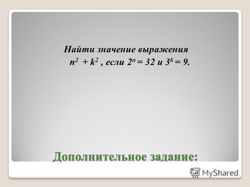 Дополнительное задание: Найти значение выражения n 2 + k 2, если 2 n = 32 и 3 k = 9.