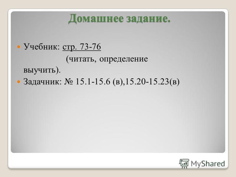 Домашнее задание. Домашнее задание. Учебник: стр. 73-76 (читать, определение выучить). Задачник: 15.1-15.6 (в),15.20-15.23(в)