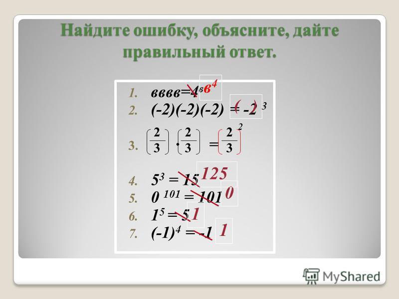 2 Найдите ошибку, объясните, дайте правильный ответ. 1. вввв=4 в 2. (-2)(-2)(-2) = -2 3 3. = 4. 5 3 = 15 5. 0 101 = 101 6. 1 5 = 5 7. (-1) 4 = -1 2323 2323 2323 ( ) в 4 в 4 0 1 1 125