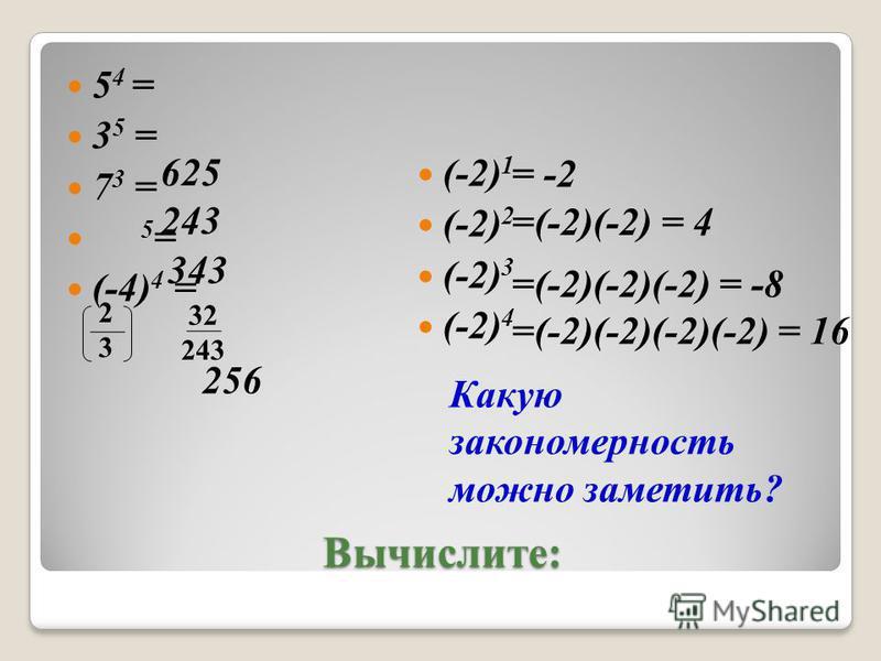 Вычислите: 5 4 = 3 5 = 7 3 = 5 = (-4) 4 = (-2) 1 (-2) 2 (-2) 3 (-2) 4 625 243 343 32 243 256 Какую закономерность можно заметить? = -2 =(-2)(-2) = 4 =(-2)(-2)(-2) = -8 =(-2)(-2)(-2)(-2) = 16 2323