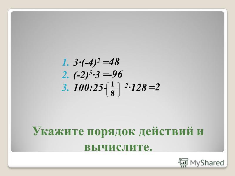Укажите порядок действий и вычислите. 1.3(-4) 2 = 2.(-2) 5 3 = 3.100:25- 2 128 = 48 -96 2 1818